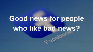 Facebook: Good news for people who like bad news?